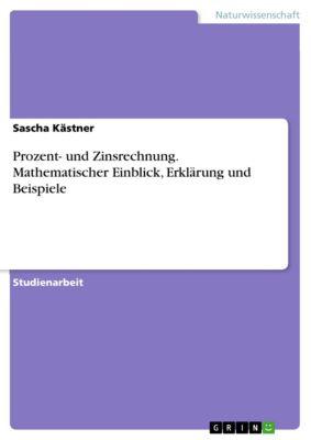 Prozent- und Zinsrechnung. Mathematischer Einblick, Erklärung und Beispiele, Sascha Kästner