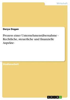 Prozess einer Unternehmensübernahme - Rechtliche, steuerliche und finanzielle Aspekte-, Derya Dogan