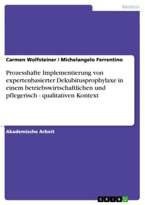 Prozesshafte Implementierung von expertenbasierter Dekubitusprophylaxe in einem betriebswirtschaftlichen und pflegerisch - qualitativen Kontext, Carmen Wolfsteiner, Michelangelo Ferrentino