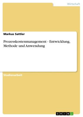 Prozesskostenmanagement - Entwicklung, Methode und Anwendung, Markus Sattler