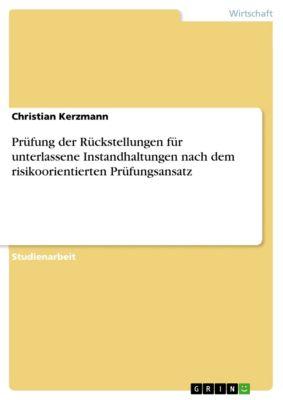 Prüfung der Rückstellungen für unterlassene Instandhaltungen nach dem risikoorientierten Prüfungsansatz, Christian Kerzmann