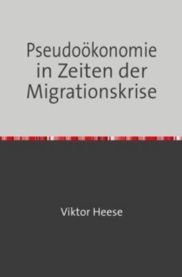 Pseudoökonomie in Zeiten der Migrationskrise - Viktor Heese pdf epub