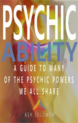 Psychic Ability A Guide To Many Of The Psychic Powers We All Share, Ash Solomon