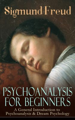 PSYCHOANALYSIS FOR BEGINNERS: A General Introduction to Psychoanalysis & Dream Psychology, Sigmund Freud