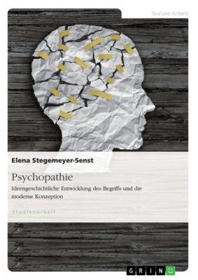 Psychopathie. Ideengeschichtliche Entwicklung des Begriffs und die moderne Konzeption, Elena Stegemeyer-Senst