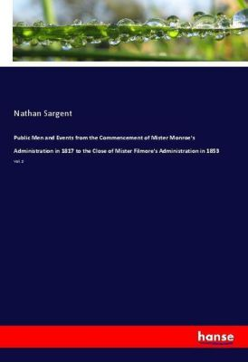 Public Men and Events from the Commencement of Mister Monroe's Administration in 1817 to the Close of Mister Filmore's A, Nathan Sargent