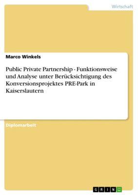 Public Private Partnership - Funktionsweise und Analyse unter Berücksichtigung des Konversionsprojektes PRE-Park in Kaiserslautern, Marco Winkels