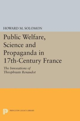 Public Welfare, Science and Propaganda in 17th-Century France, Howard M. Solomon
