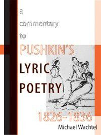 Publications of the Wisconsin Center for Pushkin Studies: A Commentary to Pushkin's Lyric Poetry, 1826-1836, Michael Wachtel