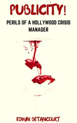 Publicity!: Perils Of A Hollywood Crisis Manager: Publicity!: Perils of a Hollywood Crisis Manager Elijah (Story 4), Edwin Betancourt