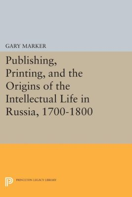 Publishing, Printing, and the Origins of the Intellectual Life in Russia, 1700-1800, Gary Marker