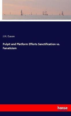 Pulpit and Platform Efforts Sanctification vs. Fanaticism, J.H. Eason