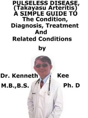 Pulseless Disease (Takayasu arteritis), A Simple Guide To The Condition, Diagnosis, Treatment And Related Conditions, Kenneth Kee