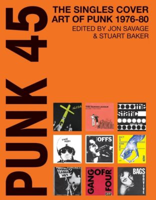 Punk 45:the Singles Cover Art Of Punk 1975-82, John Savage, Stuart Baker