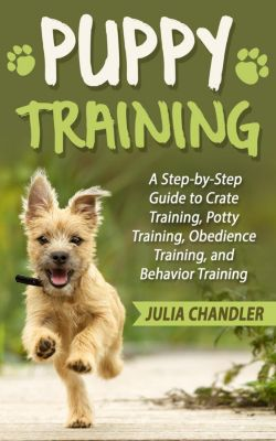 Puppy Training: A Step-by-Step Guide to Crate Training, Potty Training, Obedience Training, and Behavior Training, Julia Chandler
