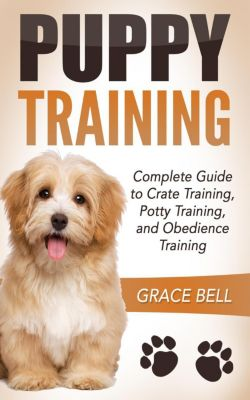 Puppy Training: Complete Guide to Crate Training, Potty Training, and Obedience Training, Grace Bell