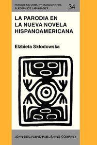 Purdue University Monographs in Romance Languages: La Parodia en la nueva novela hispanoamericana (1960-1985), Elzbieta Sklodowska