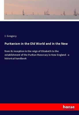 Puritanism in the Old World and in the New, J. Gregory