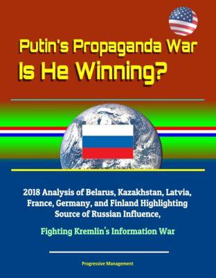 Putin's Propaganda War: Is He Winning? 2018 Analysis of Belarus, Kazakhstan, Latvia, France, Germany, and Finland Highlighting Source of Russian Influence, Fighting Kremlin's Information War
