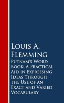 Putnam's Word Book: A Practical Aid in Expressing Ideas Through the Use of an Exact and Varied Vocabulary, Louis A. Flemming