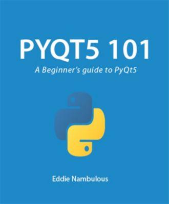 PyQt5 101: A Beginner's guide to PyQt5, Eddie Nambulous