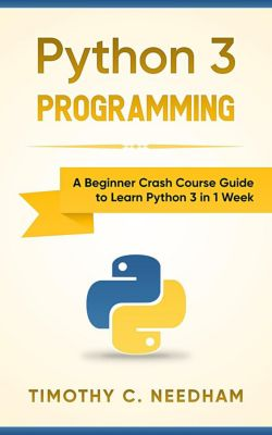 Python 3 Guide: A Beginner Crash Course Guide to Learn Python 3 in 1 Week, Timothy C. Needham