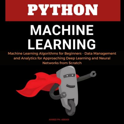 Python Machine Learning: Machine Learning Algorithms for Beginners - Data Management and Analytics for Approaching Deep Learning and Neural Networks from Scratch, Ahmed Ph. Abbasi
