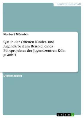 QM in der Offenen Kinder- und Jugendarbeit am Beispiel eines Pilotprojektes der Jugendzentren Köln gGmbH, Norbert Münnich