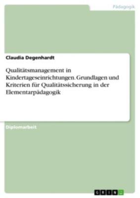 Qualitätsmanagement in Kindertageseinrichtungen. Grundlagen und Kriterien für Qualitätssicherung in der Elementarpädagogik, Claudia Degenhardt