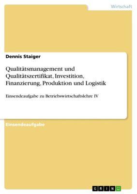 Qualitätsmanagement und Qualitätszertifikat, Investition, Finanzierung, Produktion und Logistik, Dennis Staiger