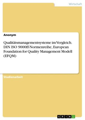 Qualitätsmanagementsysteme im Vergleich. DIN ISO 9000ff-Normenreihe, European Foundation for Quality Management Modell (EFQM), Anton Uwe Steinmetz