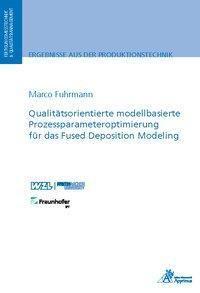 Qualitätsorientierte modellbasierte Prozessparameteroptimierung für das Fused Deposition Modeling, Marco Heinrich Fuhrmann