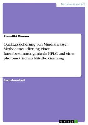 Qualitätssicherung von Mineralwasser. Methodenvalidierung einer Ionenbestimmung mittels HPLC und einer photometrischen Nitritbestimmung, Benedikt Werner