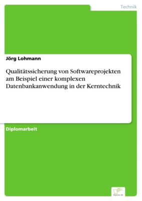 Qualitätssicherung von Softwareprojekten am Beispiel einer komplexen Datenbankanwendung in der Kerntechnik, Jörg Lohmann