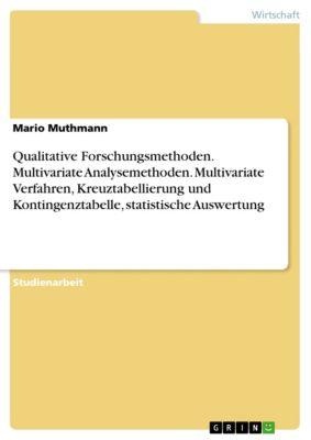 Qualitative Forschungsmethoden. Multivariate Analysemethoden. Multivariate Verfahren, Kreuztabellierung und Kontingenztabelle, statistische Auswertung, Mario Muthmann