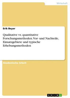 Qualitative vs. quantitative Forschungsmethoden. Vor- und Nachteile, Einsatzgebiete und typische Erhebungsmethoden, Erik Beyer