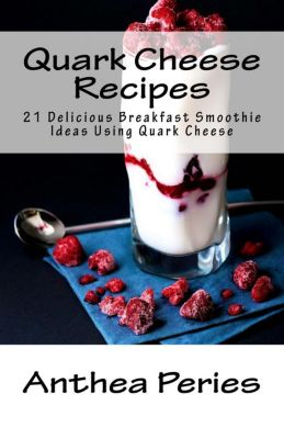 Quark Cheese: Quark Cheese Recipes: 21 Delicious Breakfast Smoothie Ideas Using Quark Cheese, Anthea Peries