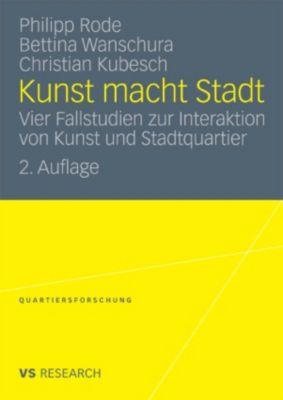 Quartiersforschung: Kunst macht Stadt, Philipp Rode, Bettina Wanschura, Christian Kubesch
