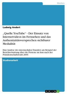 """""""Quelle: YouTube"""" - Der Einsatz von Internetvideos im Fernsehen und das  Authentizitätsversprechen sichtbarer Medialität, Ludwig Andert"""