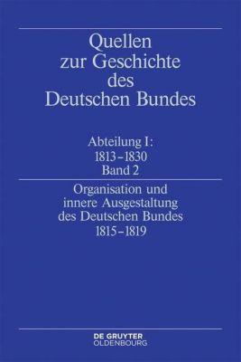 Quellen zur Geschichte des Deutschen Bundes. Quell: Abteilung I. Band 2 Organisation und innere Ausgestaltung des Deutschen Bundes 1815-1819