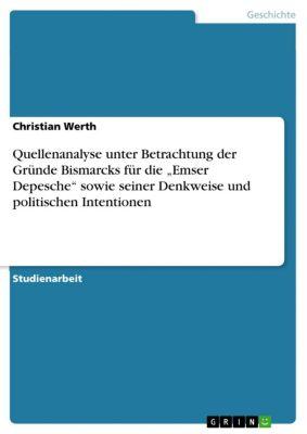 """Quellenanalyse unter Betrachtung der Gründe Bismarcks für die """"Emser Depesche"""" sowie seiner Denkweise und politischen Intentionen, Christian Werth"""
