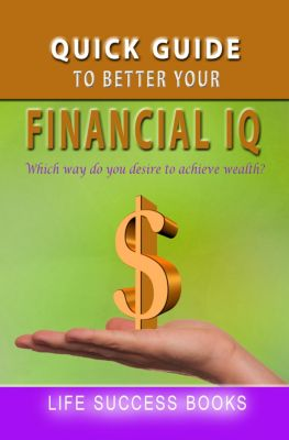 Quick Guide To Better Your Financial IQ, Life Success Books