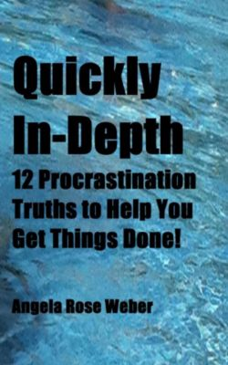 Quickly In-Depth:12 Procrastination Truths to Help You  Get Things Done!, Angela Weber