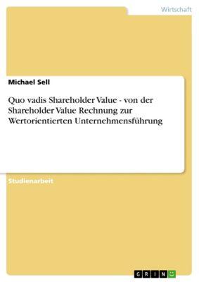 Quo vadis Shareholder Value - von der Shareholder Value Rechnung zur Wertorientierten Unternehmensführung, Michael Sell