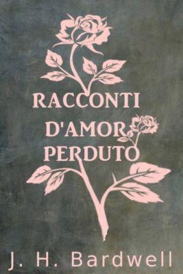 RACCONTI D'AMOR PERDUTO, J. H. Bardwell