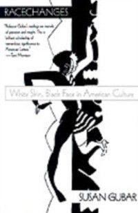 Race and American Culture: Racechanges: White Skin, Black Face in American Culture, Susan Gubar