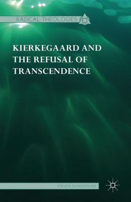 Radical Theologies and Philosophies: Kierkegaard and the Refusal of Transcendence, Steven Shakespeare