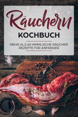 Räuchern Kochbuch - Mehr als 60 geniale Räucher Rezepte - Fleisch, Fisch, Käse und vieles mehr!, Lena Richter