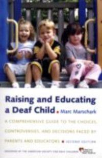 Raising and Educating a Deaf Child: A Comprehensive Guide to the Choices, Controversies, and Decisions Faced by Parents and Educators, Marc Marschark