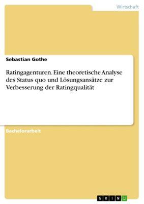 Ratingagenturen. Eine theoretische Analyse des Status quo und Lösungsansätze zur Verbesserung der Ratingqualität, Sebastian Gothe